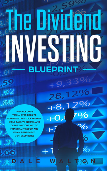The Dividend Investing Blueprint: The Only Guide You'll Ever Need to Dominate The Stock Market, Build Passive Income, and Cashflow Your Way to Financial Freedom and Early Retirement (For Beginners)