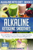 Alkaline Ketogenic Smoothies Easy and Delicious, Low-Carb, Low-Sugar Smoothies for a Healthy Lifestyle & Natural Weight Loss