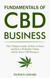 Fundamentals Of Cbd Business The Ultimate Guide On How To Start And Run A Profitable Online And In Store Cbd Business