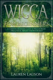 Download and Read Online Wicca for Beginners: A Complete Beginners Guide to Wiccan Belief, Spells, Magic, Rituals and Witchcraft