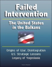 Failed Intervention: The United States In The Balkans - Origins Of War, Disintegration, U.S. Strategic Lessons, Legacy Of Yugoslavia