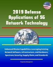2019 Defense Applications of 5G Network Technology: Enhanced Mission Capabilities; Leveraging Existing Network Software, Infrastructure, and Hardware; Spectrum; Security; Supply Chain; and Standards