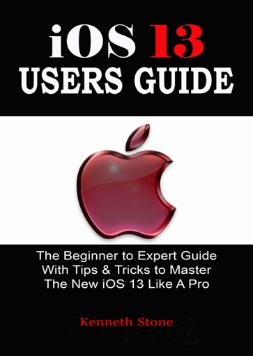 iOS 13 Users Guide: The Beginner to Expert Guide With Tips & Tricks to Master The New iOS 13 Like A Pro - Kenneth Stone