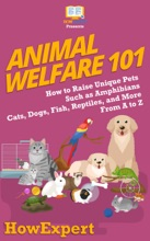 Animal Welfare 101: How To Raise Unique Pets Such As Amphibians, Cats, Dogs, Fish, Reptiles, And More From A To Z