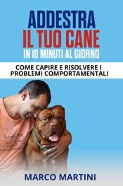 Addestra il tuo cane in 10 minuti al giorno: Come capire e risolvere i problemi comportamentali