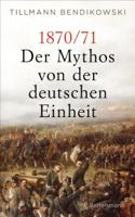 Tillmann Bendikowski - 1870/71: Der Mythos von der deutschen Einheit artwork