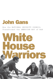 White House Warriors: How the National Security Council Transformed the American Way of War book