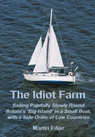 The Idiot Farm: Sailing Painfully Slowly Round Britain's 'Big Island' in a Small Boat, with a Side Order of Low Countries