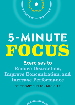 Tiffany Shelton - Five-Minute Focus: Exercises to Reduce Distraction, Improve Concentration, and Increase Performance book