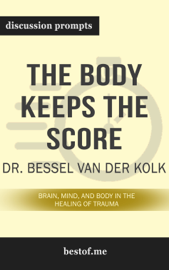 The Body Keeps the Score: Brain, Mind, and Body in the Healing of Trauma by Dr. Bessel Van der Kolk (Discussion Prompts)