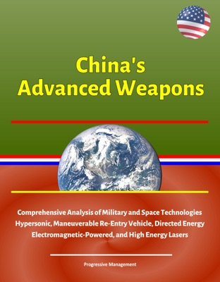 China's Advanced Weapons: Comprehensive Analysis of Military and Space Technologies, Hypersonic, Maneuverable Re-Entry Vehicle, Directed Energy, Electromagnetic-Powered, and High Energy Lasers
