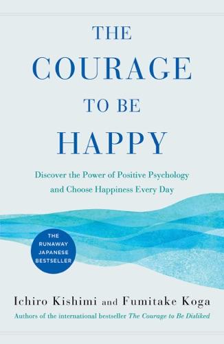 Ichiro Kishimi & Fumitake Koga - The Courage to Be Happy