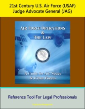 21st Century U.S. Air Force (USAF) Judge Advocate General (JAG): Air Force Operations and the Law: A Guide for Air, Space, and Cyber Forces - Reference Tool For Legal Professionals