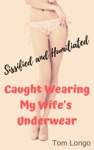 Caught Wearing My Wifes Underwear Sissified And Humiliated