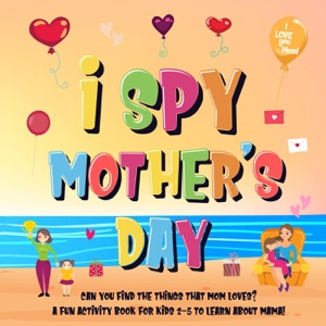 I Spy Mother's Day: Can You Find The Things That Mom Loves?  A Fun Activity Book for Kids 2-5 to Learn About Mama! Book Cover