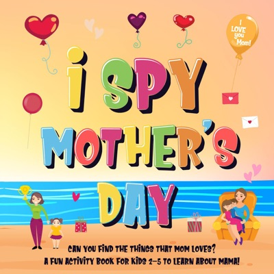 I Spy Mother's Day: Can You Find The Things That Mom Loves?  A Fun Activity Book for Kids 2-5 to Learn About Mama!