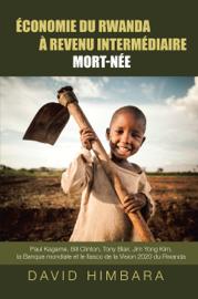 Économie du Rwanda A Revenu Intermédiaire Mort-Née: Paul Kagame, Bill Clinton, Tony Blair, Jim Yong Kim, la Banque mondiale et le fiasco de la Vision 2020 du Rwanda