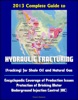 2013 Complete Guide To Hydraulic Fracturing (Fracking) For Shale Oil And Natural Gas: Encyclopedic Coverage Of Production Issues, Protection Of Drinking Water, Underground Injection Control (UIC)