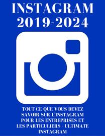 Instagram : Instagram 2019-2024 : Tout ce Que Vous Devez Savoir sur L'Instagram Pour Les Entreprises et Les Particuliers - Ultimate Instagram