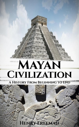 Henry Freeman - Mayan Civilization: A History From Beginning to End