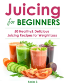 Juicing for Beginners:50 Healthy&Delicious Juicing Recipes for Weight Loss