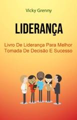 Liderança: Livro De Liderança Para Melhor Tomada De Decisão E Sucesso