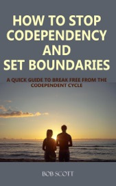 How To Stop Codependency And Set Boundaries A Quick Guide To Break Free From The Codependent Cycle