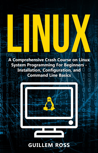 Linux : A Comprehensive Crash Course on Linux System Programming For Beginners. - Installation, Configuration, and Command Line Basics