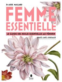 Femme essentielle - Guide des huiles essentielles au féminin - beauté, santé, spiritualité