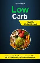Low Carb: Baja En Carbohidratos: Recetas De Dieta Para Desayunos, Comidas Y Cenas Baja En Carbohidratos (Cocinar Sin Carbohidratos)