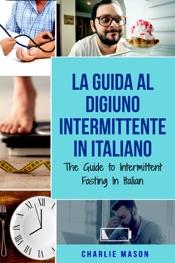 La Guida al Digiuno Intermittente In Italiano/ The Guide to Intermittent Fasting In Italian (Italian Edition)