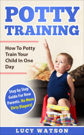 Potty Training-How To Potty Train Your Child In One Day