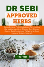 Dr Sebi Approved Herbs: Clean, Detox & Fight Diabetes, Inflammation, Kidney Disease, Liver Disease, Skin Disease, Cancer, Gut Health, Lose Weight and Boost Immune System Naturally
