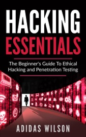 HACKING ESSENTIALS - THE BEGINNERS GUIDE TO ETHICAL HACKING AND PENETRATION TESTING