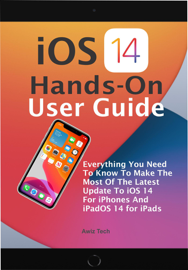 iOS 14 Hands-On User Guide: Everything You Need To Know To Make The Most Of The Latest Update To iOS 14 For iPhones And iPadOS 14 for iPads