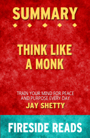 Think Like a Monk: Train Your Mind for Peace and Purpose Every Day by Jay Shetty: Summary by Fireside Reads