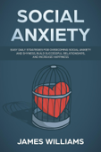 Social Anxiety: Easy Daily Strategies for Overcoming Social Anxiety and Shyness, Build Successful Relationships, and Increase Happiness
