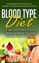 Blood Type Diet: Understand What To Eat & Why You Should Eat Foods Based On Your Blood Type (Includes Blood Type Diet Foods To Eat According To Your Blood Type, and Recipes You'll Love)