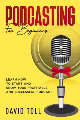 Podcasting for Beginners: Learn how to Start and Grow your Profitable and Successful Podcast