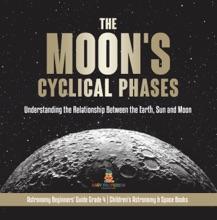 The Moon's Cyclical Phases : Understanding the Relationship Between the Earth, Sun and Moon  Astronomy Beginners' Guide Grade 4  Children's Astronomy & Space Books