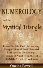 Numerology and the Mystical Triangle   Learn the Life Path, Personality, Compatibility & Soul Plan with Pythagorean Numerology, Meanings of Numbers in the Bible, ANGEL NUMERS and more