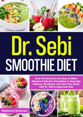 Dr. Sebi Smoothie Diet: Over 53 Delicious and Easy to Make Alkaline & Electric Smoothies to Naturally Cleanse, Revitalize, and Heal Your Body with Dr. Sebi's Approved Diet