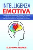 Download and Read Online Intelligenza Emotiva: Guida Pratica per imparare ad Avere Più Fiducia in Sé Stessi, Gestire la Rabbia nei Momenti Difficili e Sviluppare una Maggiore Autocoscienza