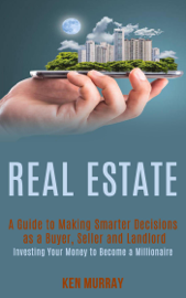 Real Estate: a Guide to Making Smarter Decisions as a Buyer, Seller and Landlord (Investing Your Money to Become a Millionaire)