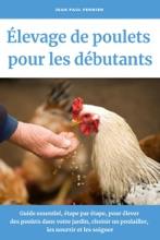 Élevage de poulets pour les débutants: Guide essentiel, étape par étape, pour élever des poulets dans votre jardin, choisir un poulailler, les nourrir et les soigner