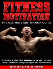 Fitness Motivation: The Ultimate Motivation Guide: Fitness, Exercise, Motivation and Goals - Build Lean Muscle through Discipline and Determination