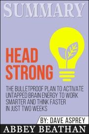 Summary Of Head Strong The Bulletproof Plan To Activate Untapped Brain Energy To Work Smarter And Think Faster In Just Two Weeks By Dave Asprey