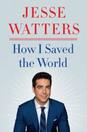 How I Saved the World - Jesse Watters by  Jesse Watters PDF Download