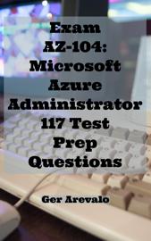 Exam AZ-104: Microsoft Azure Administrator 117 Test Prep Questions