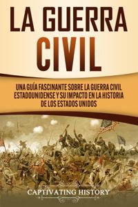 La Guerra Civil: Una Guía Fascinante sobre la Guerra Civil Estadounidense y su Impacto en la Historia de los Estados Unidos Book Cover